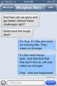 Meaghan and I text about 47 messages a day to each other (not even kidding).  This one was from this week...discussing our challenges and boosting each other up, because that's what friends are for.  Thanks for keeping me inspired, Meg!